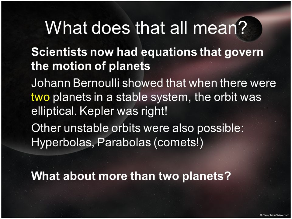 What does that all mean? Scientists now had equations that govern the motion of planets Johann Bernoulli showed that when there were two planets in a