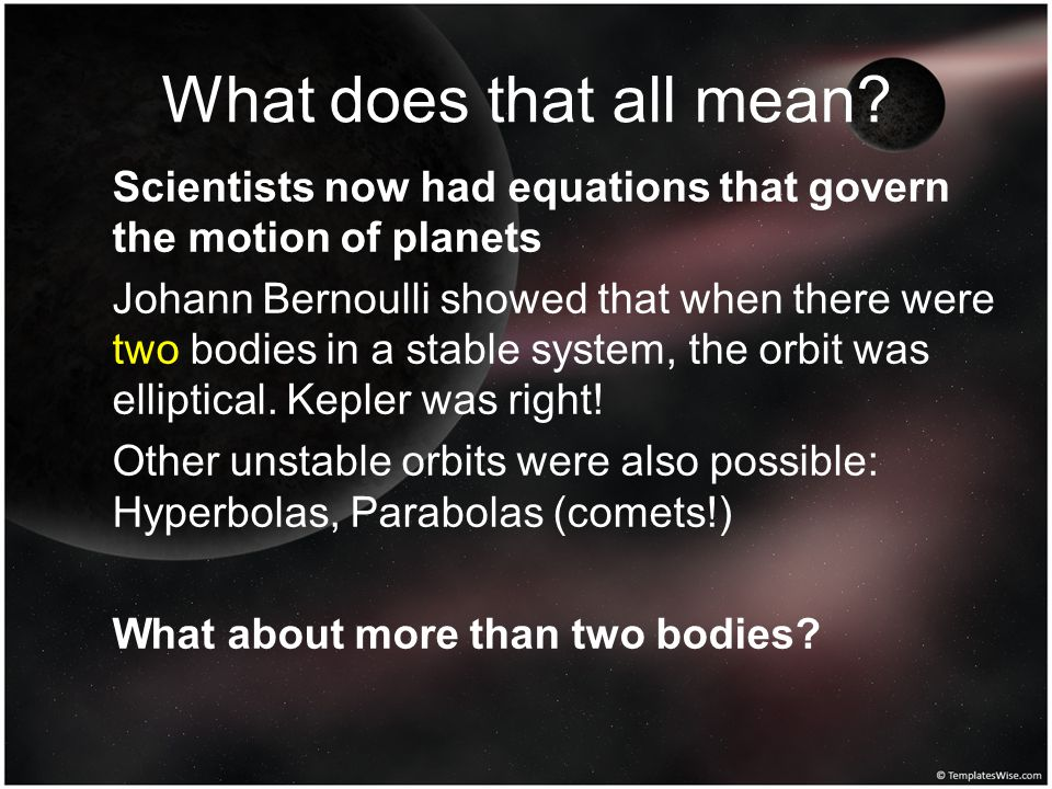 What does that all mean? Scientists now had equations that govern the motion of planets Johann Bernoulli showed that when there were two bodies in a s