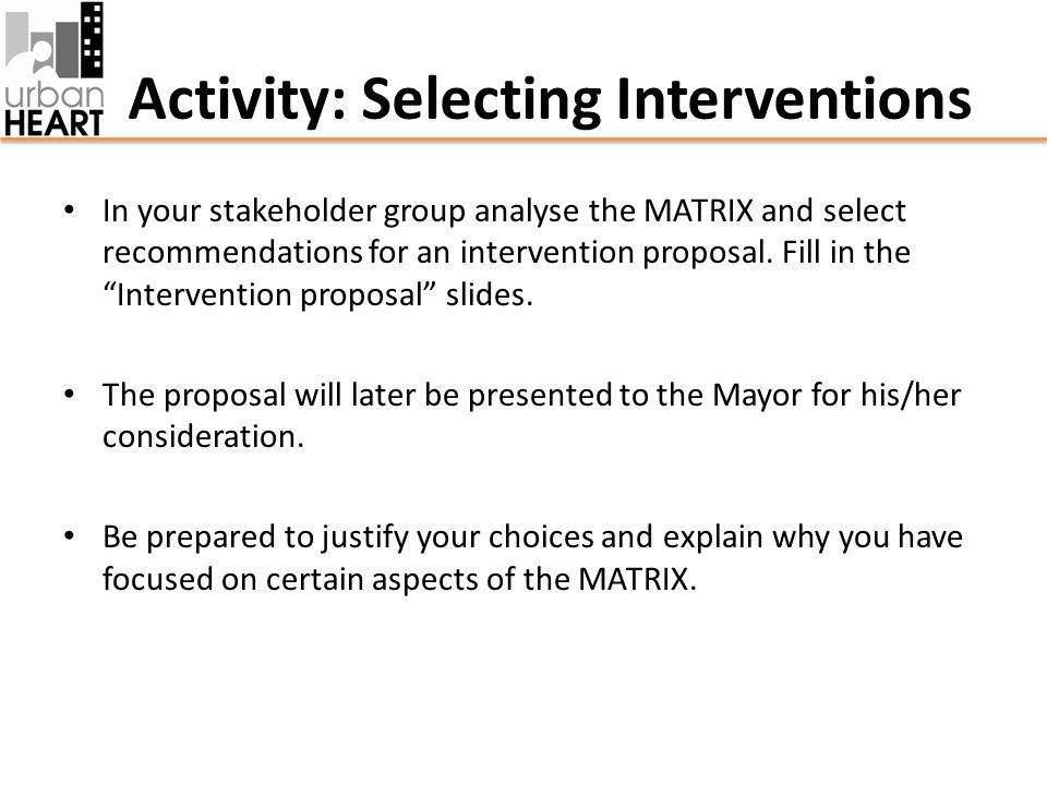 Activity: Selecting Interventions In your stakeholder group analyse the MATRIX and select recommendations for an intervention proposal.