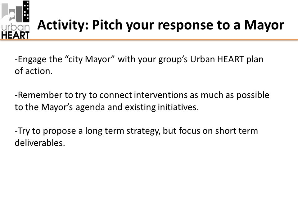 Activity: Pitch your response to a Mayor -Engage the city Mayor with your group's Urban HEART plan of action.