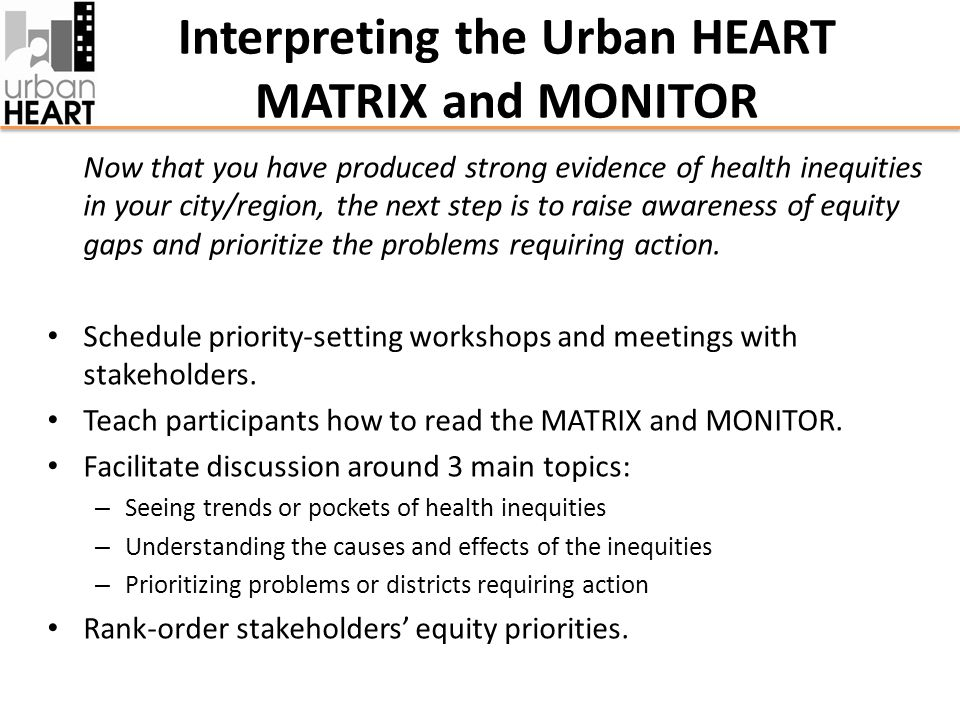 Interpreting the Urban HEART MATRIX and MONITOR Now that you have produced strong evidence of health inequities in your city/region, the next step is to raise awareness of equity gaps and prioritize the problems requiring action.