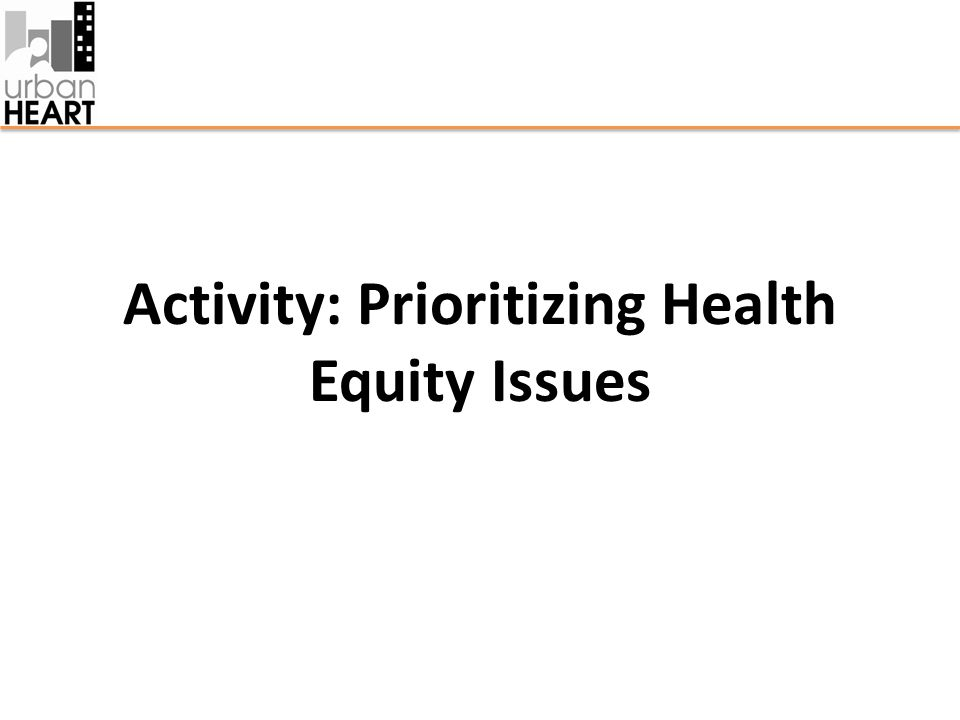 Prioritizing Health Equity Issues In your groups, review the MATRIX on the following slide and answer the following questions: 1.Is there general consensus among the stakeholders (i.e.