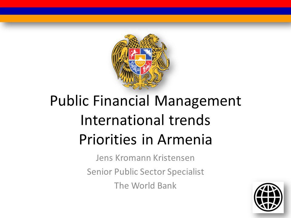 Public Financial Management International trends Priorities in Armenia Jens Kromann Kristensen Senior Public Sector Specialist The World Bank