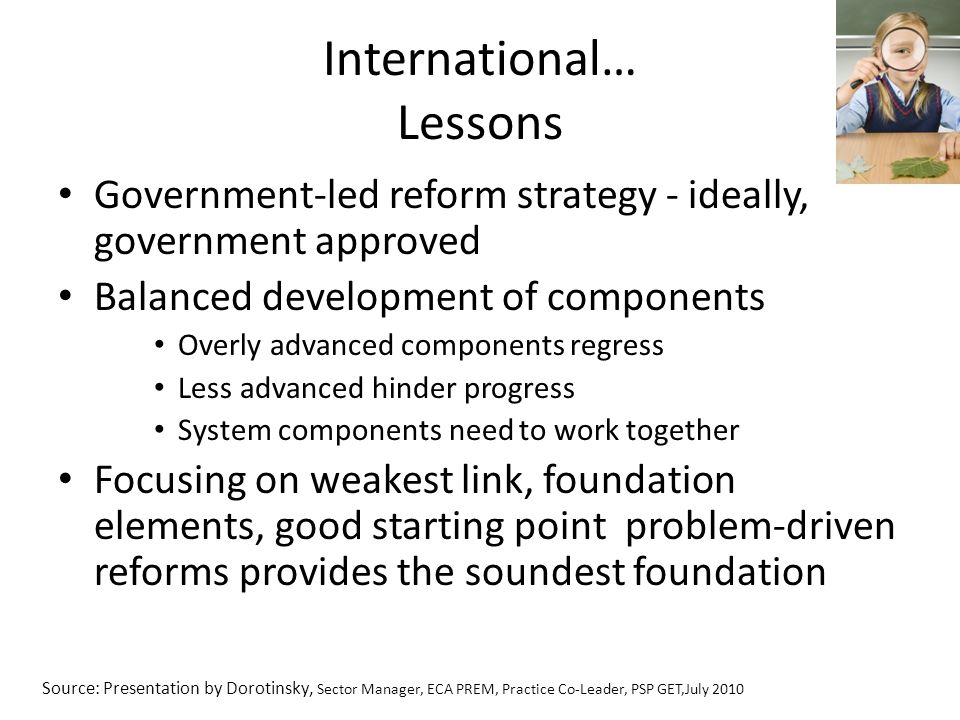 International… Lessons Government-led reform strategy - ideally, government approved Balanced development of components Overly advanced components regress Less advanced hinder progress System components need to work together Focusing on weakest link, foundation elements, good starting point problem-driven reforms provides the soundest foundation Source: Presentation by Dorotinsky, Sector Manager, ECA PREM, Practice Co-Leader, PSP GET,July 2010