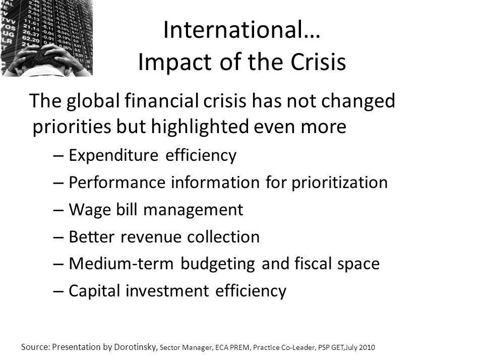 International… Impact of the Crisis The global financial crisis has not changed priorities but highlighted even more – Expenditure efficiency – Performance information for prioritization – Wage bill management – Better revenue collection – Medium-term budgeting and fiscal space – Capital investment efficiency Source: Presentation by Dorotinsky, Sector Manager, ECA PREM, Practice Co-Leader, PSP GET,July 2010