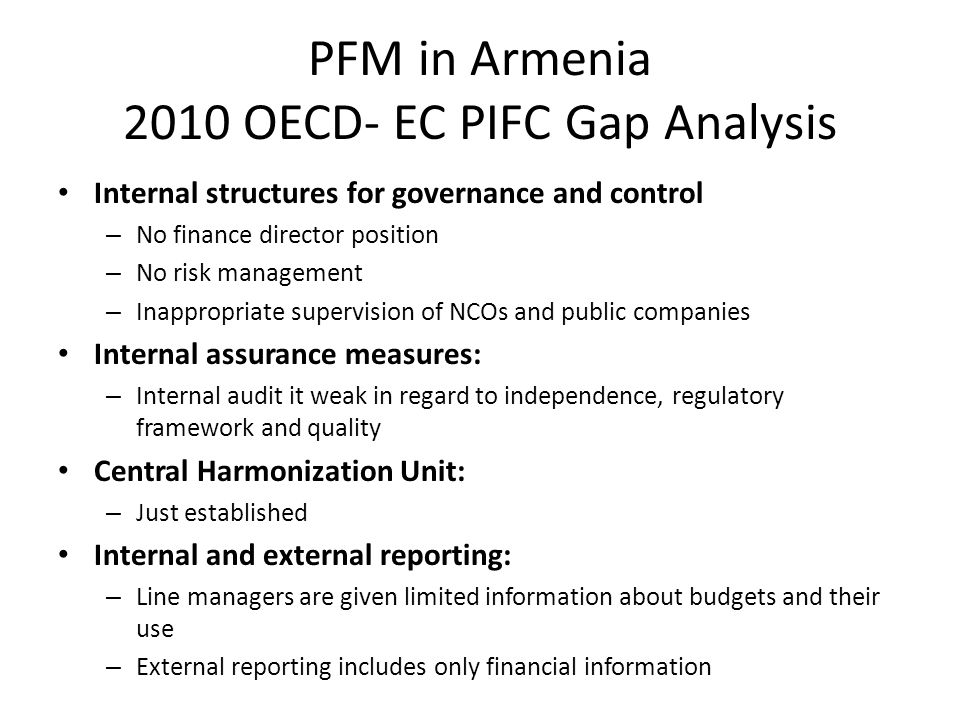 PFM in Armenia 2010 OECD- EC PIFC Gap Analysis Internal structures for governance and control – No finance director position – No risk management – Inappropriate supervision of NCOs and public companies Internal assurance measures: – Internal audit it weak in regard to independence, regulatory framework and quality Central Harmonization Unit: – Just established Internal and external reporting: – Line managers are given limited information about budgets and their use – External reporting includes only financial information