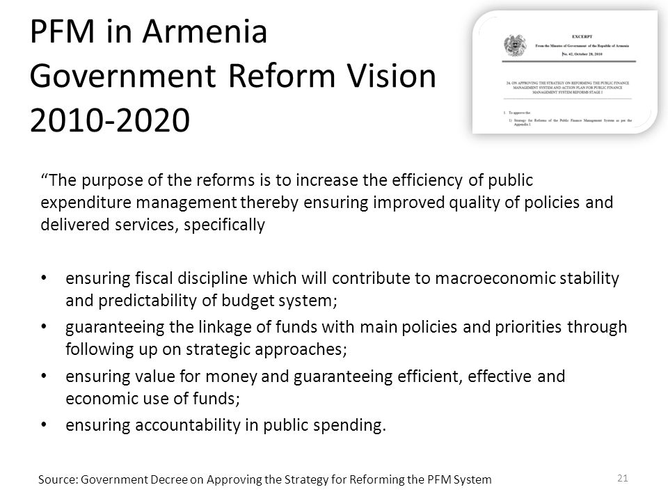 PFM in Armenia Government Reform Vision 2010-2020 The purpose of the reforms is to increase the efficiency of public expenditure management thereby ensuring improved quality of policies and delivered services, specifically ensuring fiscal discipline which will contribute to macroeconomic stability and predictability of budget system; guaranteeing the linkage of funds with main policies and priorities through following up on strategic approaches; ensuring value for money and guaranteeing efficient, effective and economic use of funds; ensuring accountability in public spending.
