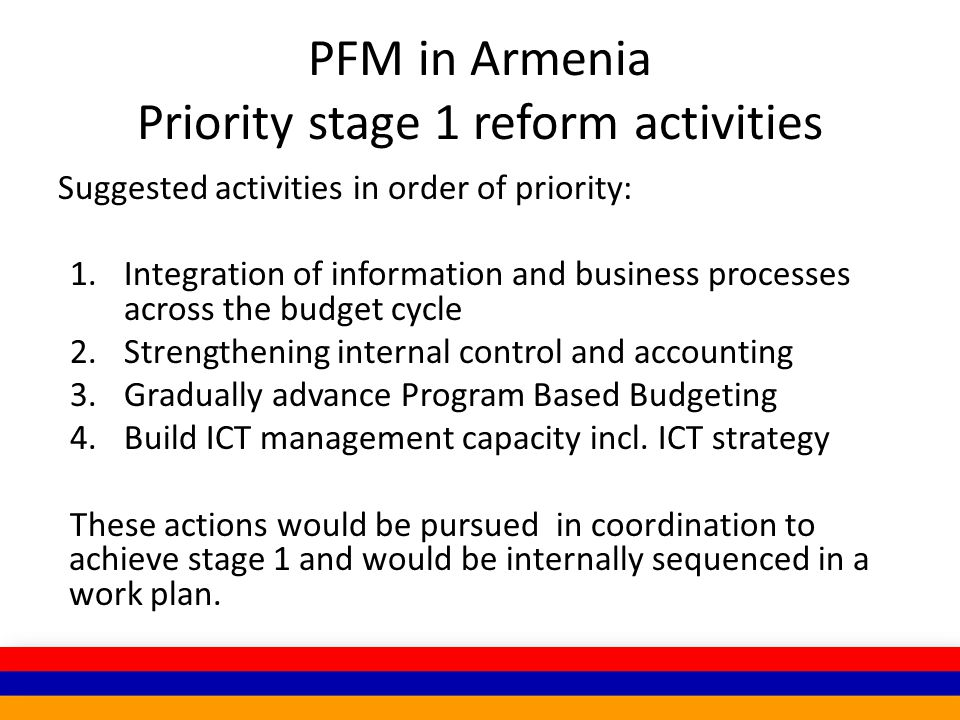 PFM in Armenia Priority stage 1 reform activities Suggested activities in order of priority: 1.Integration of information and business processes across the budget cycle 2.Strengthening internal control and accounting 3.Gradually advance Program Based Budgeting 4.Build ICT management capacity incl.