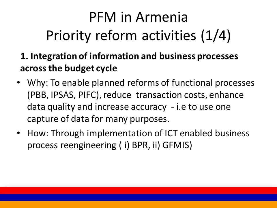 PFM in Armenia Priority reform activities (1/4) 1. Integration of information and business processes across the budget cycle Why: To enable planned re