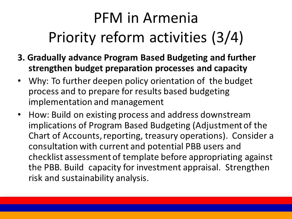 PFM in Armenia Priority reform activities (3/4) 3. Gradually advance Program Based Budgeting and further strengthen budget preparation processes and c