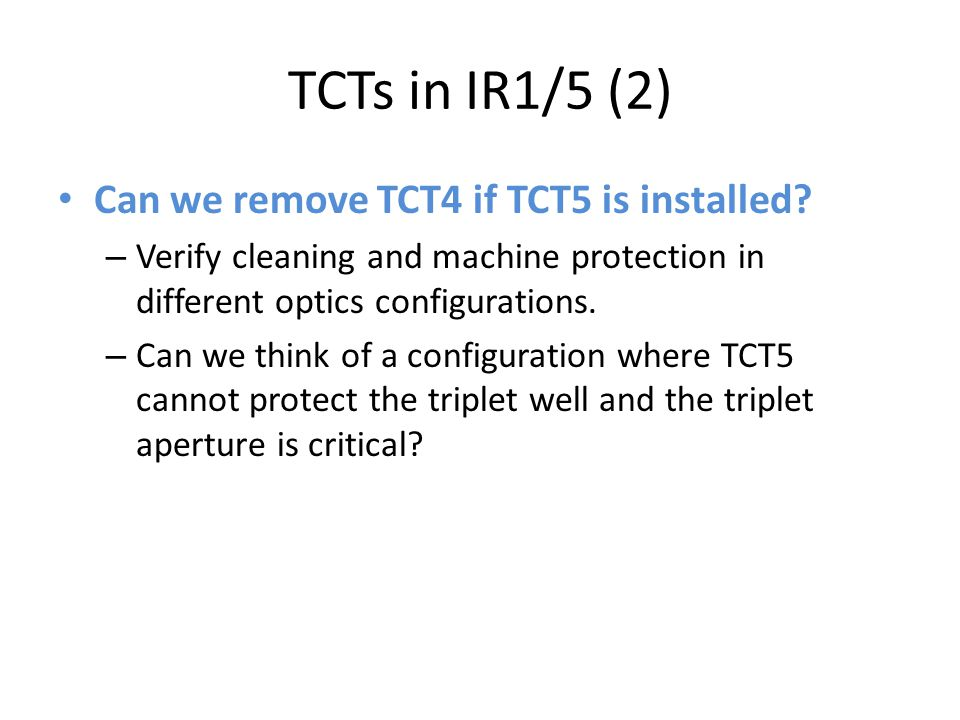 TCTs in IR1/5 (2) Can we remove TCT4 if TCT5 is installed? – Verify cleaning and machine protection in different optics configurations. – Can we think