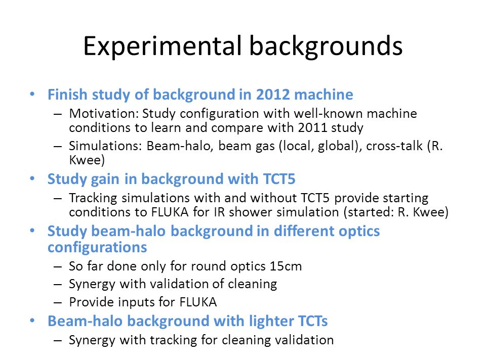 Experimental backgrounds Finish study of background in 2012 machine – Motivation: Study configuration with well-known machine conditions to learn and