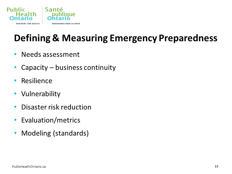 PublicHealthOntario.ca Defining & Measuring Emergency Preparedness Needs assessment Capacity – business continuity Resilience Vulnerability Disaster risk reduction Evaluation/metrics Modeling (standards) 13