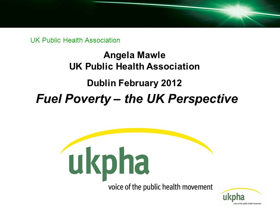 Fuel Poverty – the UK Perspective UK Public Health Association Angela Mawle UK Public Health Association Dublin February 2012