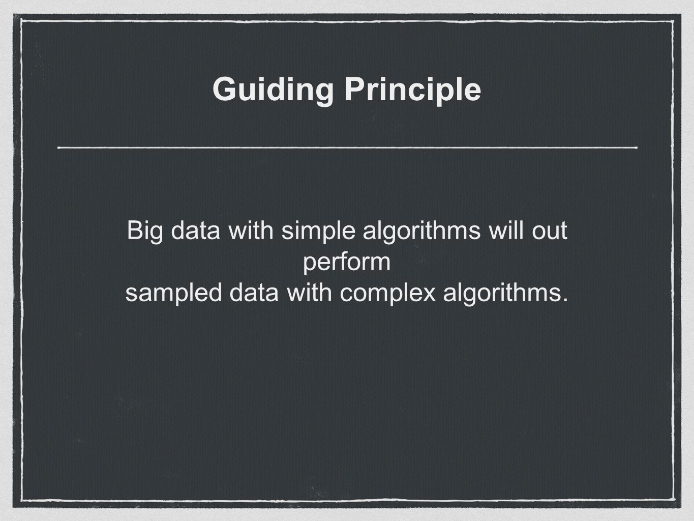 Guiding Principle Big data with simple algorithms will out perform sampled data with complex algorithms.