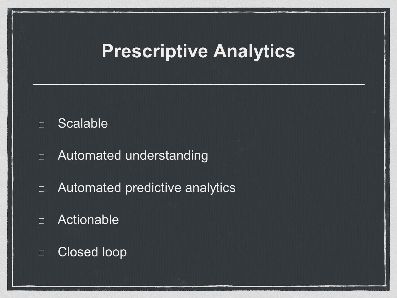Prescriptive Analytics Scalable Automated understanding Automated predictive analytics Actionable Closed loop
