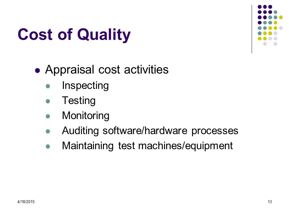 4/18/201513 Cost of Quality Appraisal cost activities Inspecting Testing Monitoring Auditing software/hardware processes Maintaining test machines/equipment
