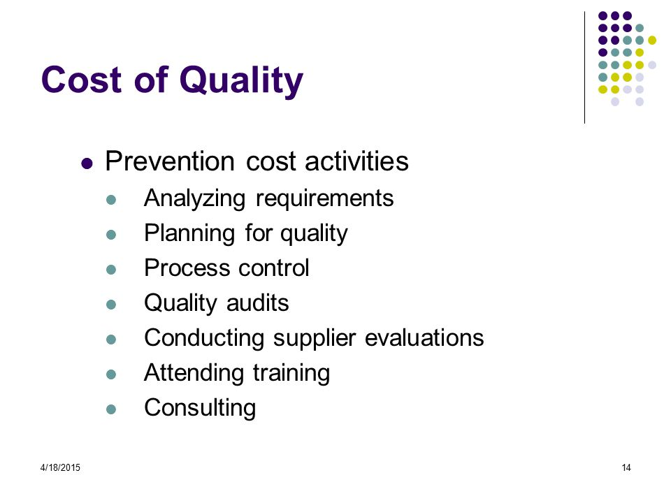 4/18/201514 Cost of Quality Prevention cost activities Analyzing requirements Planning for quality Process control Quality audits Conducting supplier evaluations Attending training Consulting