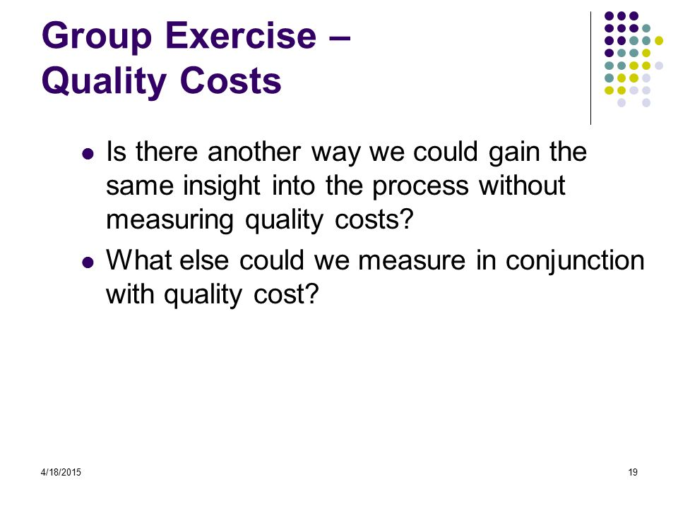 4/18/201519 Group Exercise – Quality Costs Is there another way we could gain the same insight into the process without measuring quality costs.