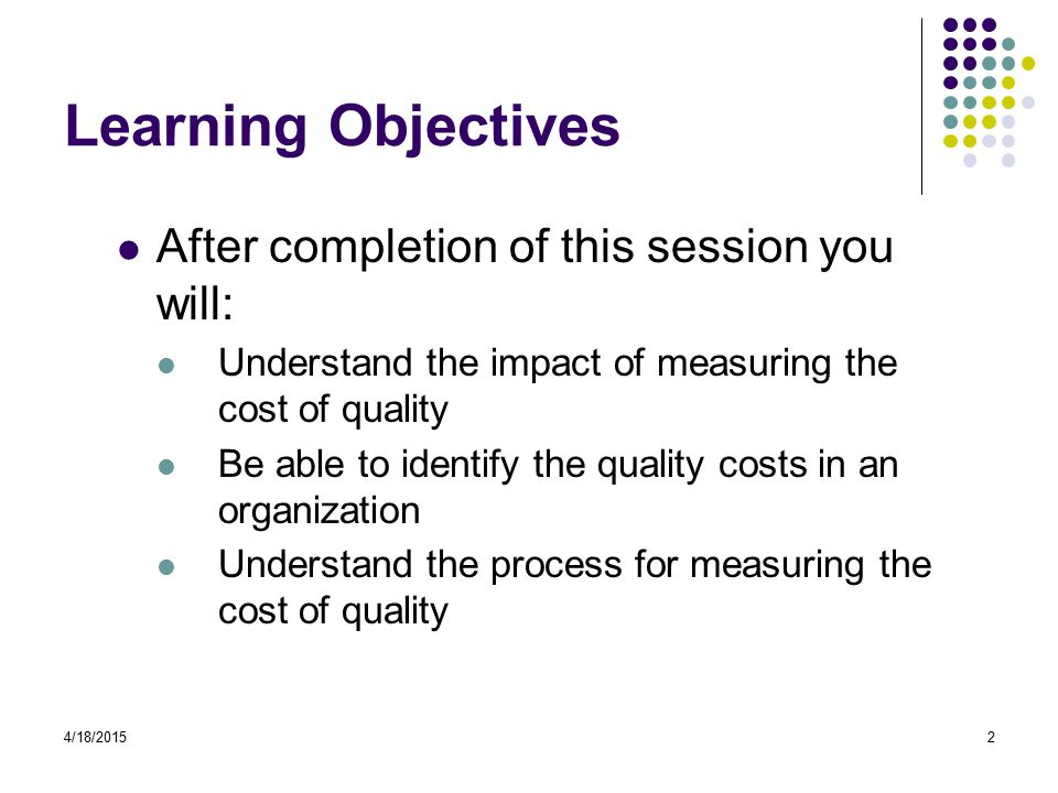 4/18/20152 Learning Objectives After completion of this session you will: Understand the impact of measuring the cost of quality Be able to identify the quality costs in an organization Understand the process for measuring the cost of quality