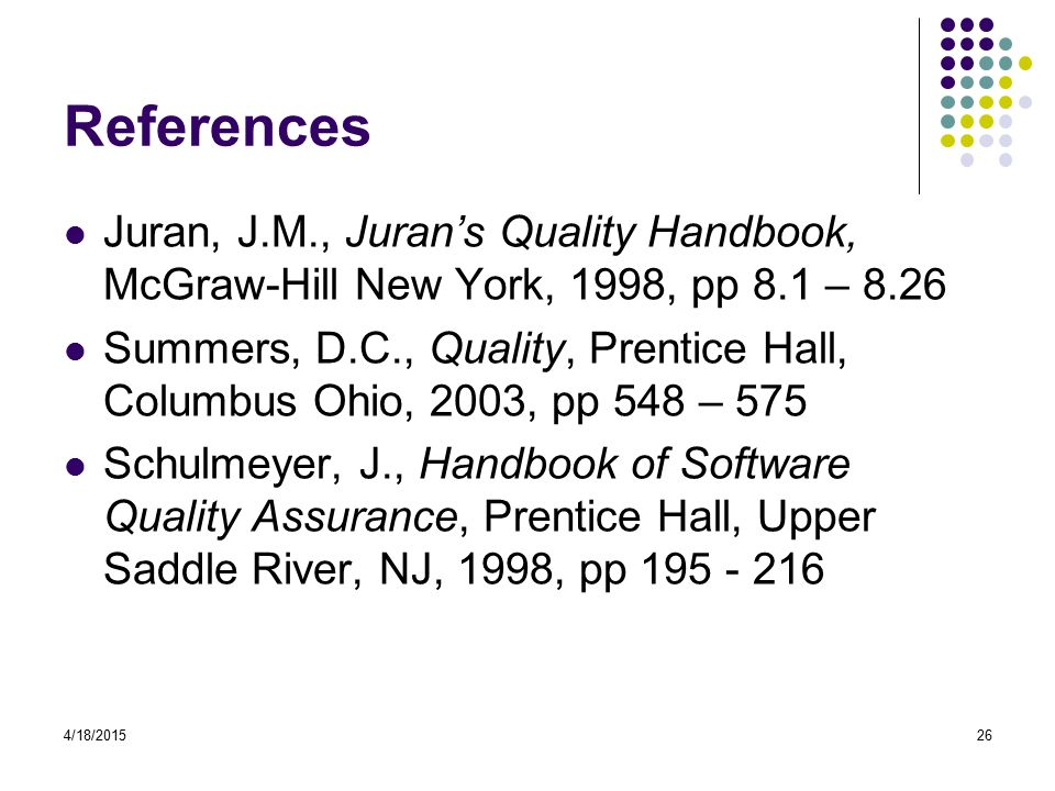 4/18/201526 References Juran, J.M., Juran's Quality Handbook, McGraw-Hill New York, 1998, pp 8.1 – 8.26 Summers, D.C., Quality, Prentice Hall, Columbus Ohio, 2003, pp 548 – 575 Schulmeyer, J., Handbook of Software Quality Assurance, Prentice Hall, Upper Saddle River, NJ, 1998, pp 195 - 216