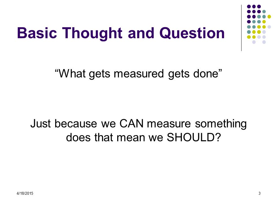 4/18/20153 Basic Thought and Question What gets measured gets done Just because we CAN measure something does that mean we SHOULD?