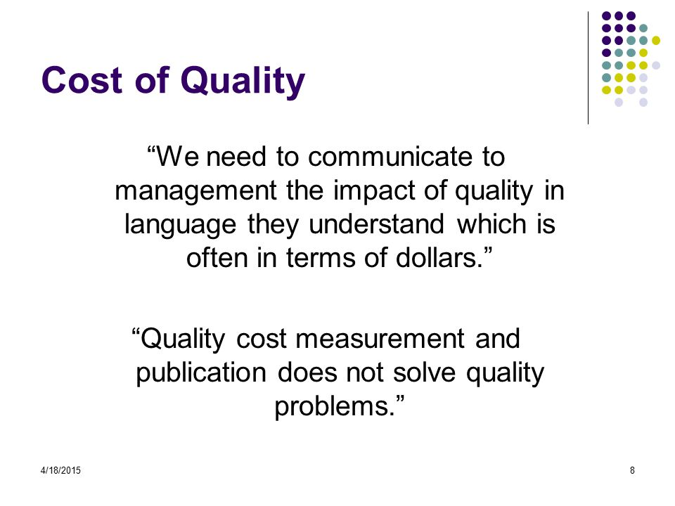 4/18/20158 Cost of Quality We need to communicate to management the impact of quality in language they understand which is often in terms of dollars. Quality cost measurement and publication does not solve quality problems.