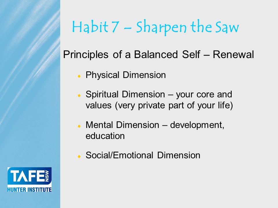 Faculty of Business Habit 7 – Sharpen the Saw Principles of a Balanced Self – Renewal  Physical Dimension  Spiritual Dimension – your core and values (very private part of your life)  Mental Dimension – development, education  Social/Emotional Dimension