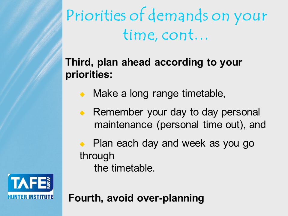 Faculty of Business Priorities of demands on your time, cont… Third, plan ahead according to your priorities:  Make a long range timetable,  Remember your day to day personal maintenance (personal time out), and  Plan each day and week as you go through the timetable.