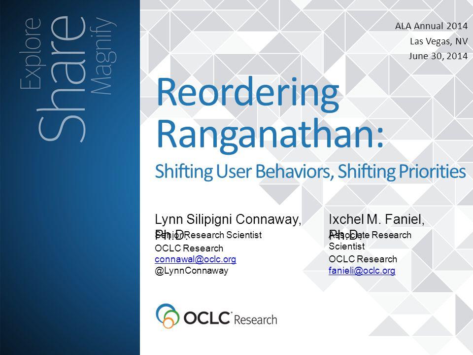 ALA Annual 2014 Las Vegas, NV June 30, 2014 Lynn Silipigni Connaway, Ph.D. Reordering Ranganathan: Shifting User Behaviors, Shifting Priorities Senior