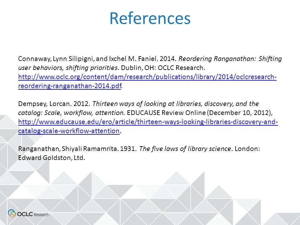 References Connaway, Lynn Silipigni, and Ixchel M. Faniel. 2014. Reordering Ranganathan: Shifting user behaviors, shifting priorities. Dublin, OH: OCL