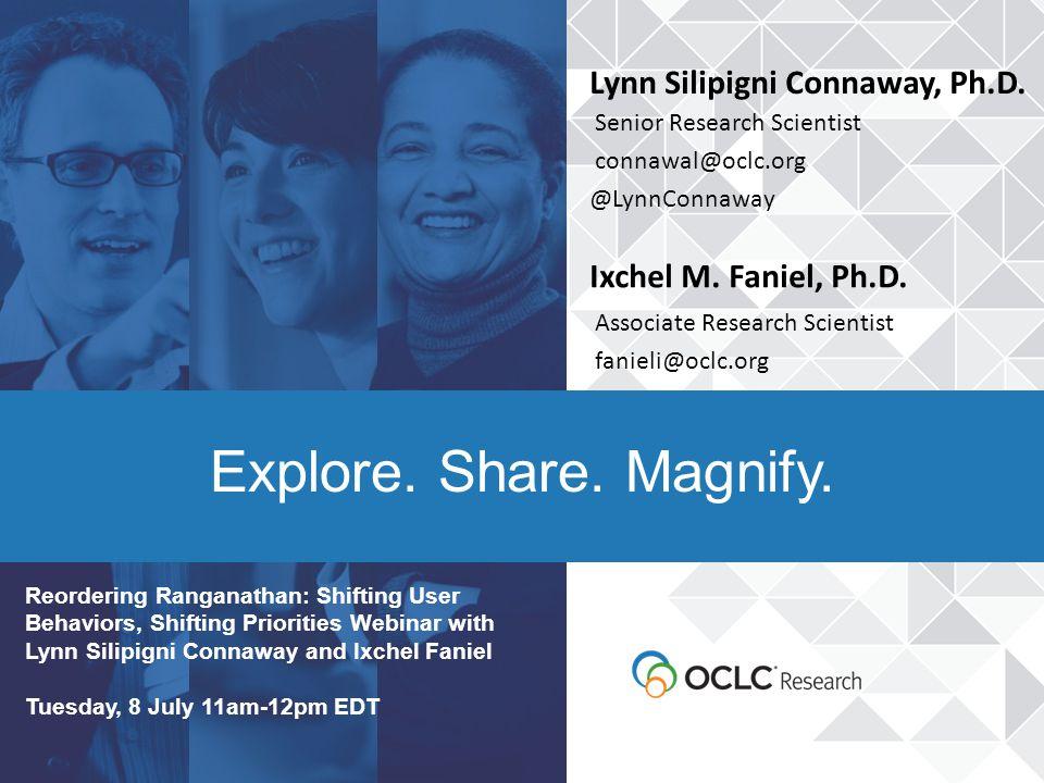 Explore. Share. Magnify. Lynn Silipigni Connaway, Ph.D. Senior Research Scientist connawal@oclc.org @LynnConnaway Ixchel M. Faniel, Ph.D. Associate Re