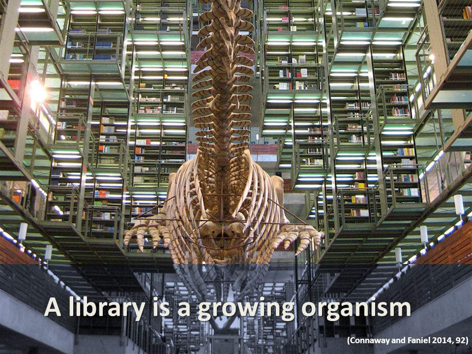 A library is a growing organism (Connaway and Faniel 2014, 92)