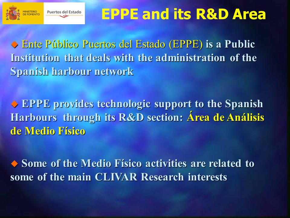 EPPE and its R&D Area  Ente Público Puertos del Estado (EPPE) is a Public Institution that deals with the administration of the Spanish harbour network  EPPE provides technologic support to the Spanish Harbours through its R&D section: Área de Análisis de Medio Físico  Some of the Medio Físico activities are related to some of the main CLIVAR Research interests