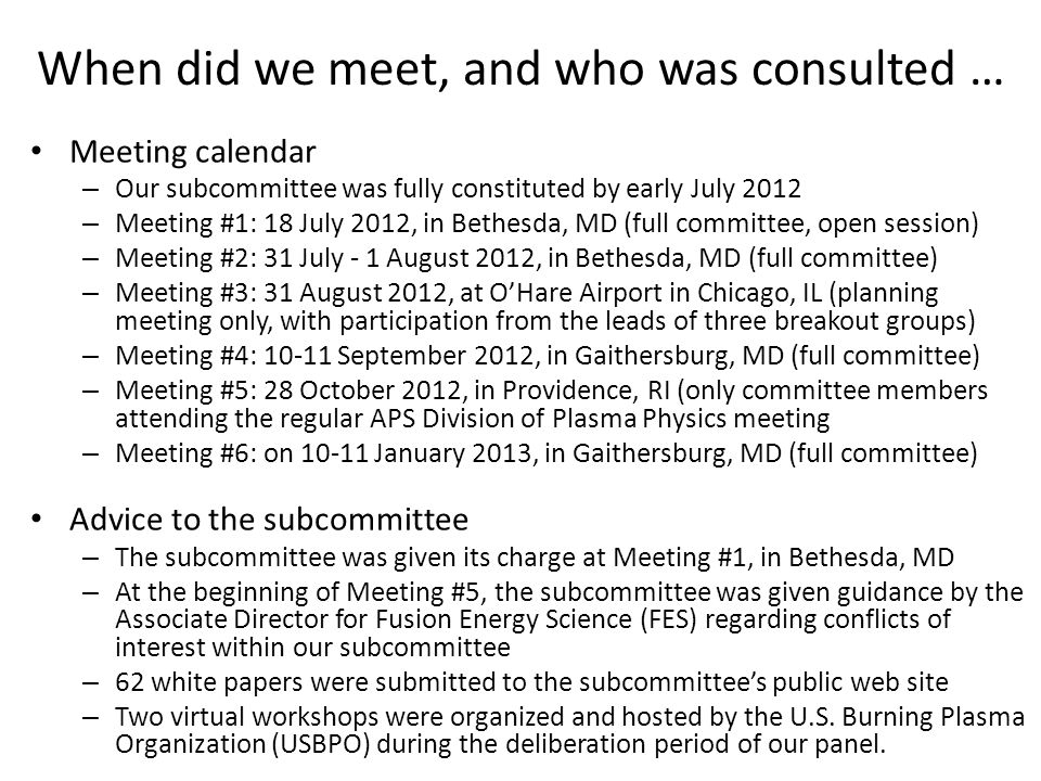 When did we meet, and who was consulted … Meeting calendar – Our subcommittee was fully constituted by early July 2012 – Meeting #1: 18 July 2012, in Bethesda, MD (full committee, open session) – Meeting #2: 31 July - 1 August 2012, in Bethesda, MD (full committee) – Meeting #3: 31 August 2012, at O'Hare Airport in Chicago, IL (planning meeting only, with participation from the leads of three breakout groups) – Meeting #4: 10-11 September 2012, in Gaithersburg, MD (full committee) – Meeting #5: 28 October 2012, in Providence, RI (only committee members attending the regular APS Division of Plasma Physics meeting – Meeting #6: on 10-11 January 2013, in Gaithersburg, MD (full committee) Advice to the subcommittee – The subcommittee was given its charge at Meeting #1, in Bethesda, MD – At the beginning of Meeting #5, the subcommittee was given guidance by the Associate Director for Fusion Energy Science (FES) regarding conflicts of interest within our subcommittee – 62 white papers were submitted to the subcommittee's public web site – Two virtual workshops were organized and hosted by the U.S.