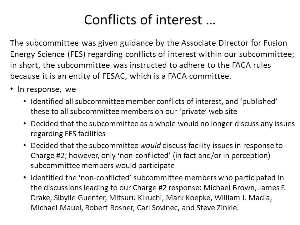 Conflicts of interest … The subcommittee was given guidance by the Associate Director for Fusion Energy Science (FES) regarding conflicts of interest within our subcommittee; in short, the subcommittee was instructed to adhere to the FACA rules because it is an entity of FESAC, which is a FACA committee.