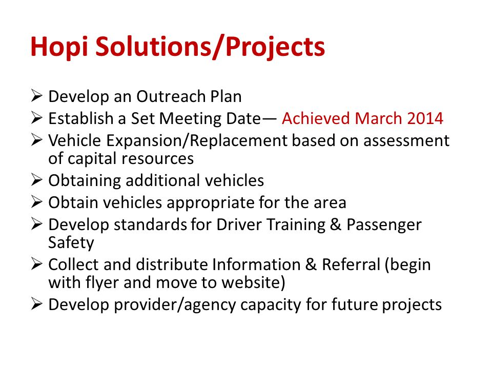 Hopi Solutions/Projects  Develop an Outreach Plan  Establish a Set Meeting Date— Achieved March 2014  Vehicle Expansion/Replacement based on assessment of capital resources  Obtaining additional vehicles  Obtain vehicles appropriate for the area  Develop standards for Driver Training & Passenger Safety  Collect and distribute Information & Referral (begin with flyer and move to website)  Develop provider/agency capacity for future projects