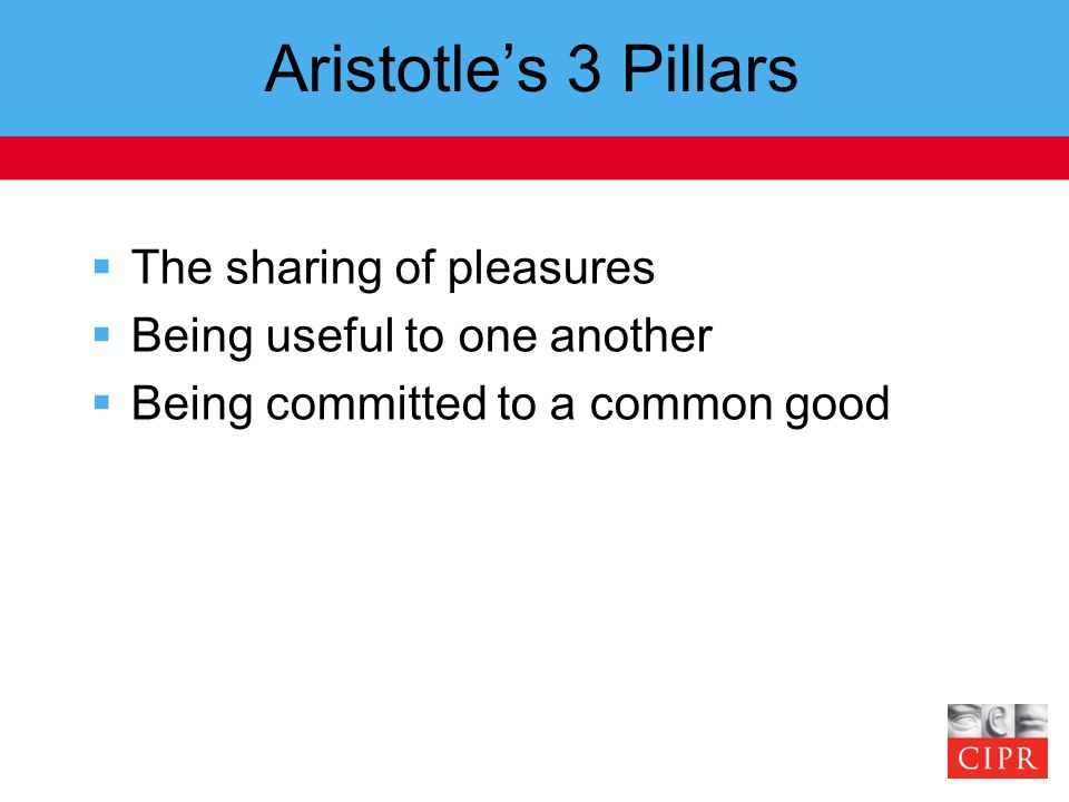 Aristotle's 3 Pillars  The sharing of pleasures  Being useful to one another  Being committed to a common good