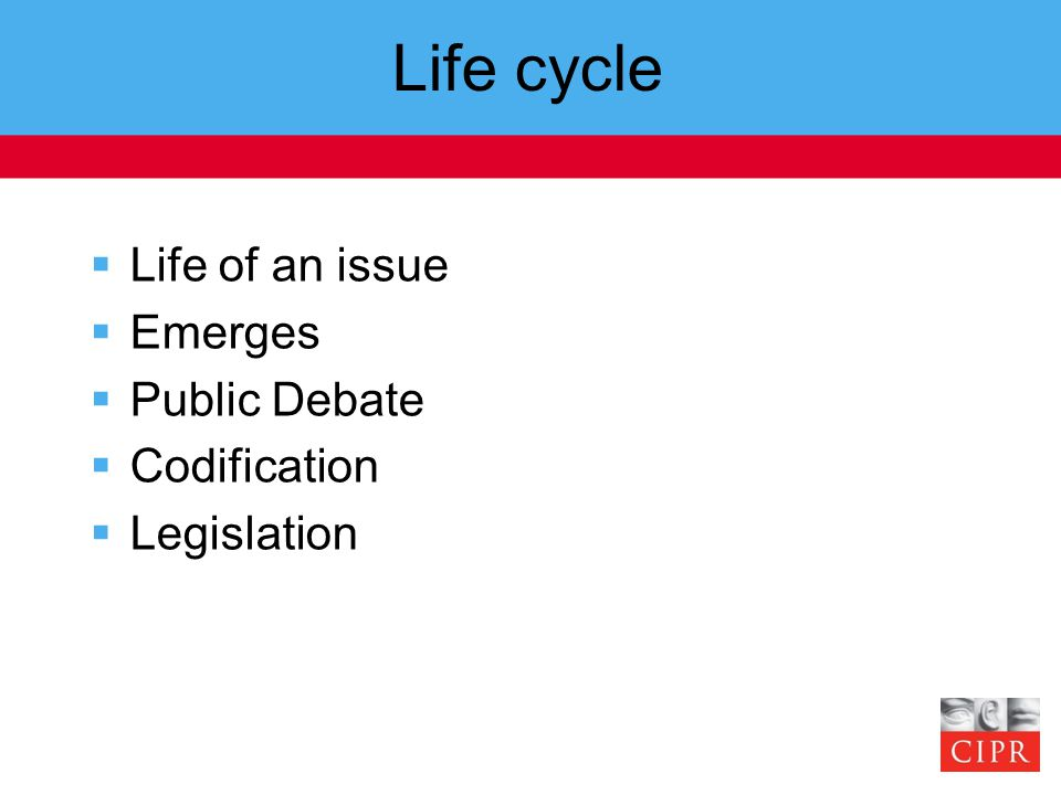 Life cycle  Life of an issue  Emerges  Public Debate  Codification  Legislation