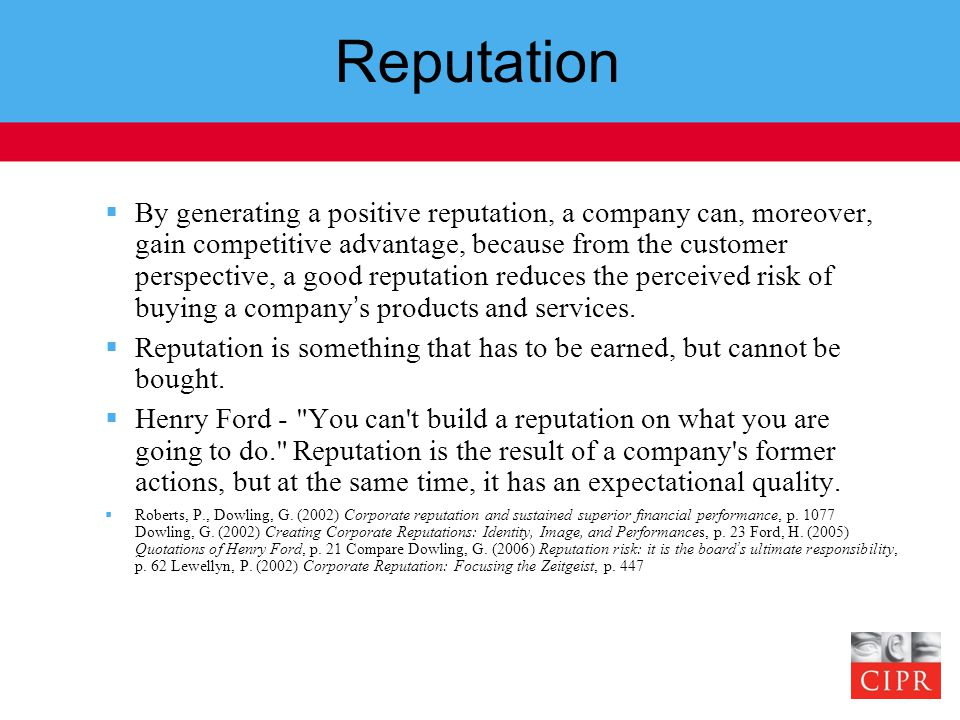 Reputation  By generating a positive reputation, a company can, moreover, gain competitive advantage, because from the customer perspective, a good reputation reduces the perceived risk of buying a company's products and services.