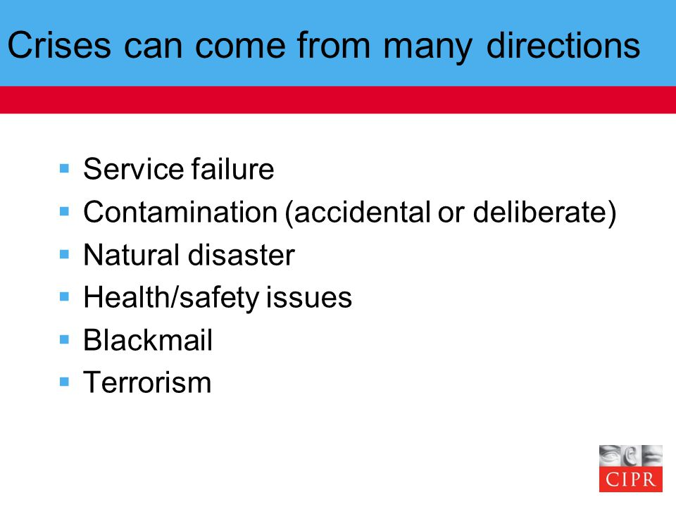 Crises can come from many directions  Service failure  Contamination (accidental or deliberate)  Natural disaster  Health/safety issues  Blackmail  Terrorism