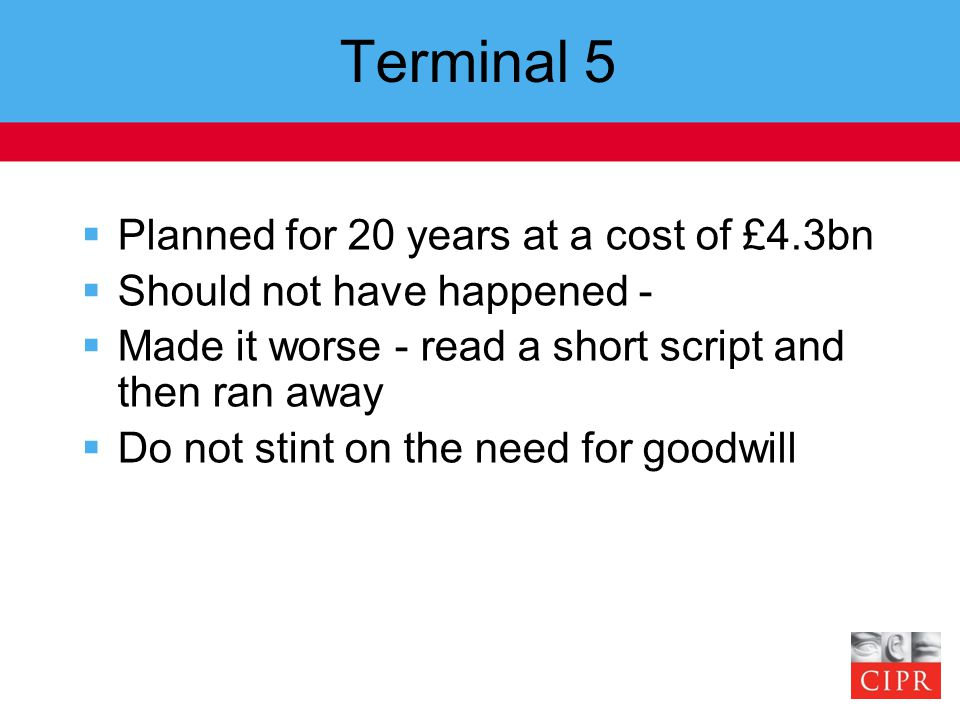Terminal 5  Planned for 20 years at a cost of £4.3bn  Should not have happened -  Made it worse - read a short script and then ran away  Do not stint on the need for goodwill