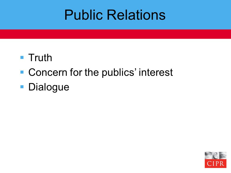 Public Relations  Truth  Concern for the publics' interest  Dialogue