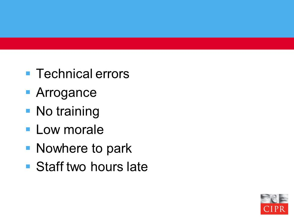  Technical errors  Arrogance  No training  Low morale  Nowhere to park  Staff two hours late