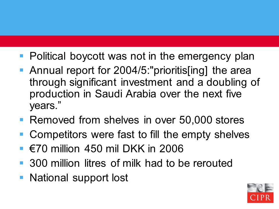  Political boycott was not in the emergency plan  Annual report for 2004/5: prioritis[ing] the area through significant investment and a doubling of production in Saudi Arabia over the next five years.  Removed from shelves in over 50,000 stores  Competitors were fast to fill the empty shelves  €70 million 450 mil DKK in 2006  300 million litres of milk had to be rerouted  National support lost