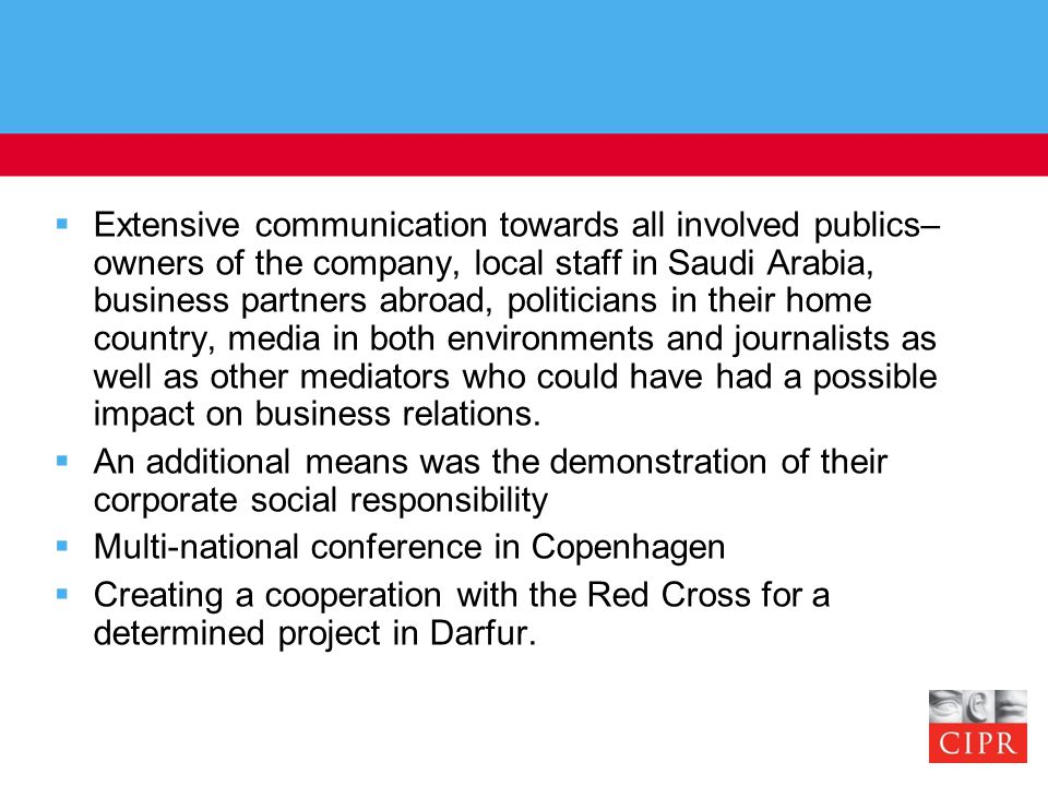  Extensive communication towards all involved publics– owners of the company, local staff in Saudi Arabia, business partners abroad, politicians in their home country, media in both environments and journalists as well as other mediators who could have had a possible impact on business relations.