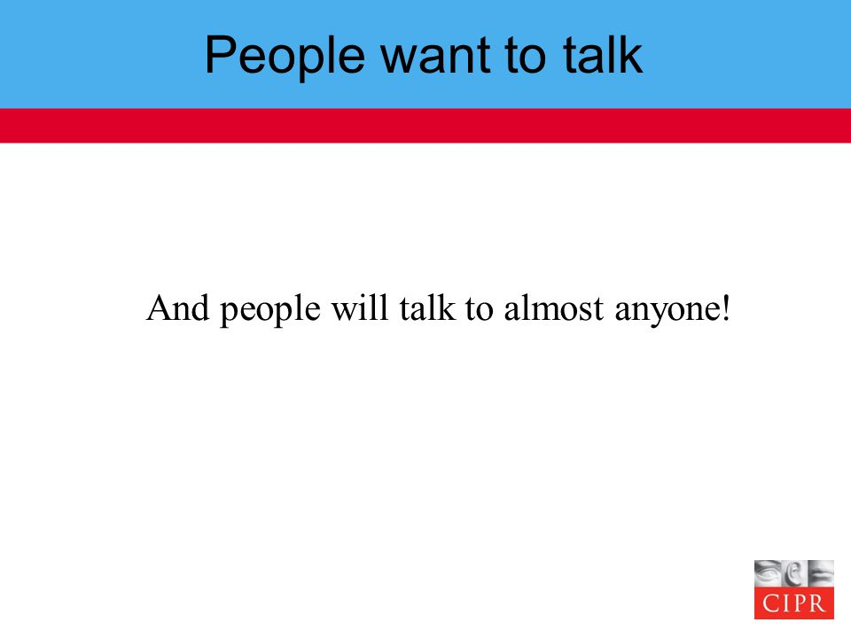 People want to talk And people will talk to almost anyone!