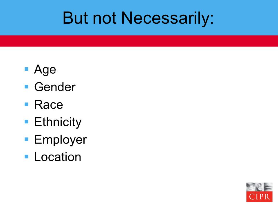 But not Necessarily:  Age  Gender  Race  Ethnicity  Employer  Location
