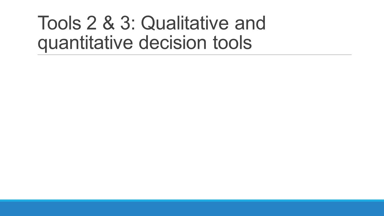 Tools 2 & 3: Qualitative and quantitative decision tools