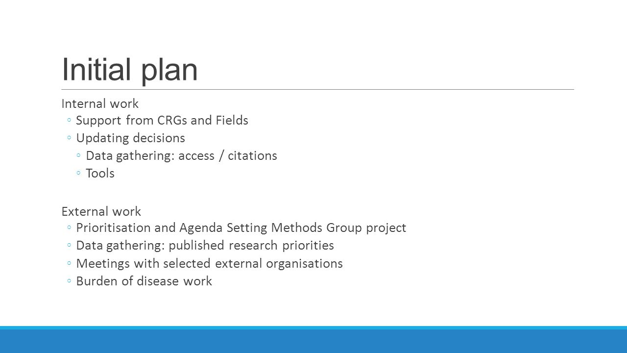Initial plan Internal work ◦Support from CRGs and Fields ◦Updating decisions ◦Data gathering: access / citations ◦Tools External work ◦Prioritisation and Agenda Setting Methods Group project ◦Data gathering: published research priorities ◦Meetings with selected external organisations ◦Burden of disease work